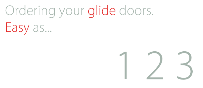 Ordering your glide doors is as easy as 1... 2... 3...